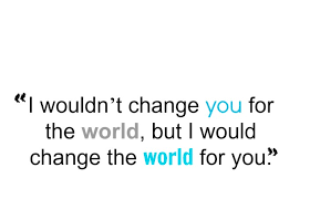 """I wouldn't change you for the world, but I would change the world for you."""